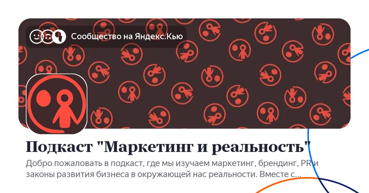 """""""Подкаст """"Маркетинг и реальность"""""""" - сообщество Яндекс.Кью"""