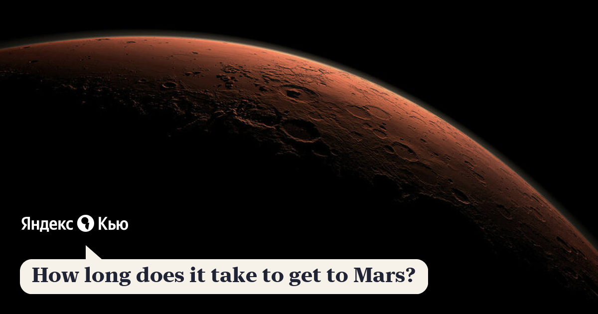 «How long does it take to get to Mars?» - Яндекс.Кью