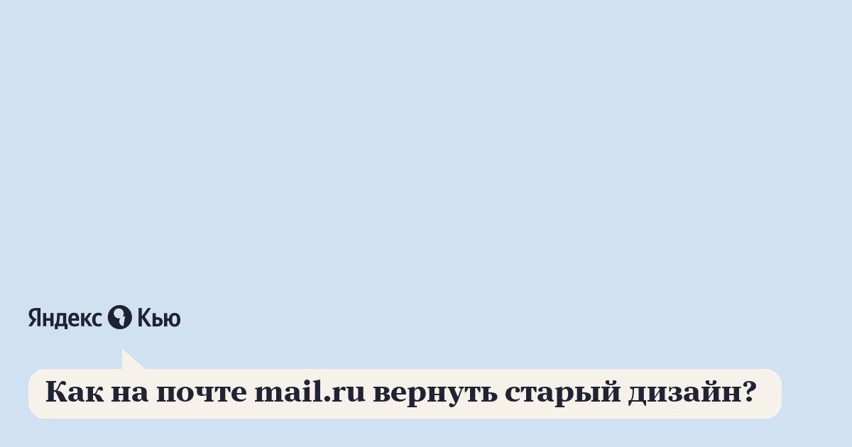 «Как на почте mail.ru вернуть старый дизайн? » – Яндекс.Кью