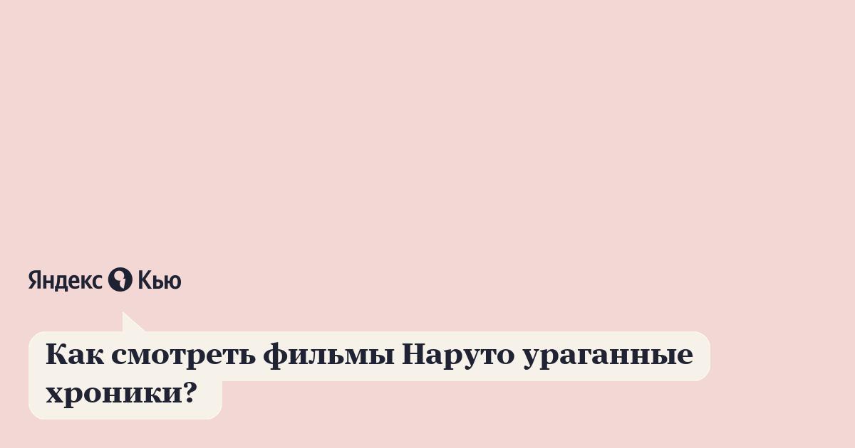 «Как смотреть фильмы Наруто ураганные хроники? » – Яндекс.Кью