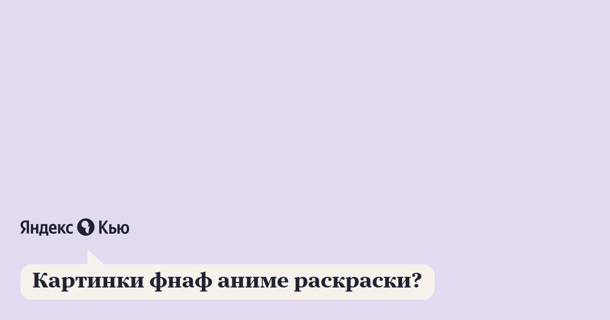 «Картинки фнаф аниме раскраски?» – Яндекс.Кью