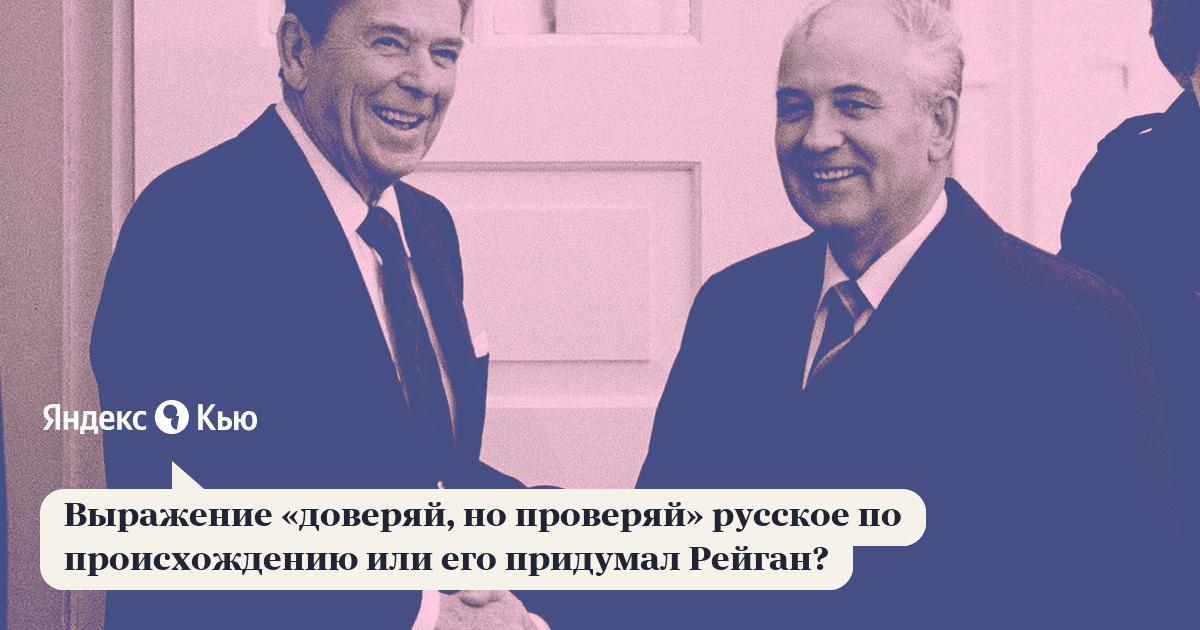 «Выражение «доверяй, но проверяй» русское по происхождению или его придумал Рейган?» – Яндекс.Кью