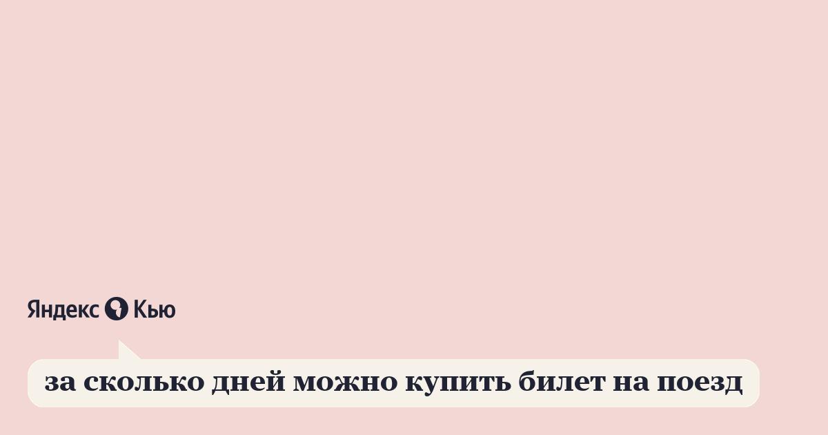 «за сколько дней можно купить билет на поезд» – Яндекс.Кью