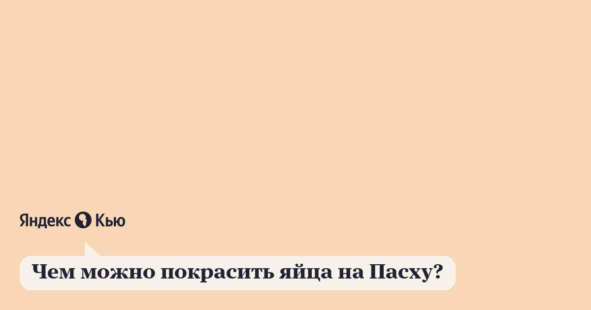 «Чем можно покрасить яйца на Пасху?» – Яндекс.Кью
