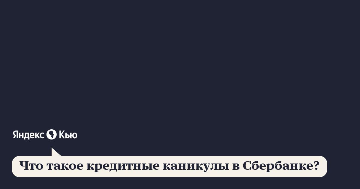 «Что такое кредитные каникулы в Сбербанке?» – Яндекс.Кью