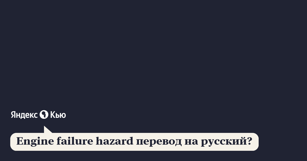 Engine failure hazard перевод на русский?» – Яндекс.Кью