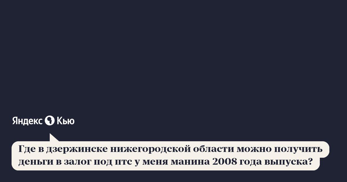 Где взять деньги под залог в дзержинске автосалон на кунцево москва официальный сайт