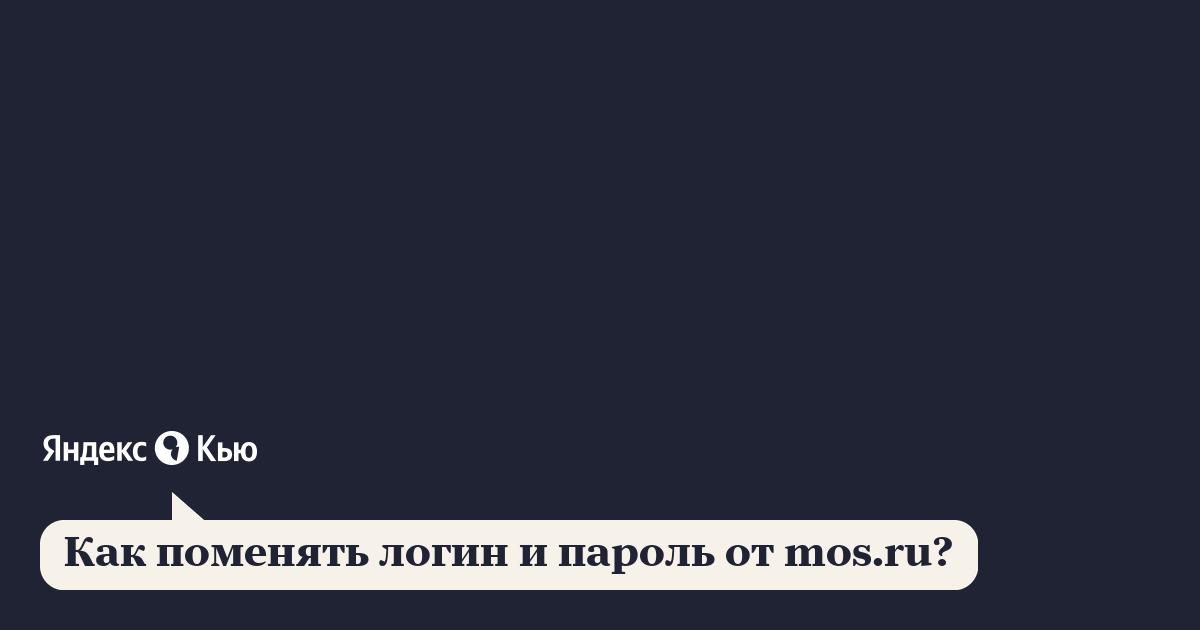 «Как поменять логин и пароль от mos.ru?» – Яндекс.Кью