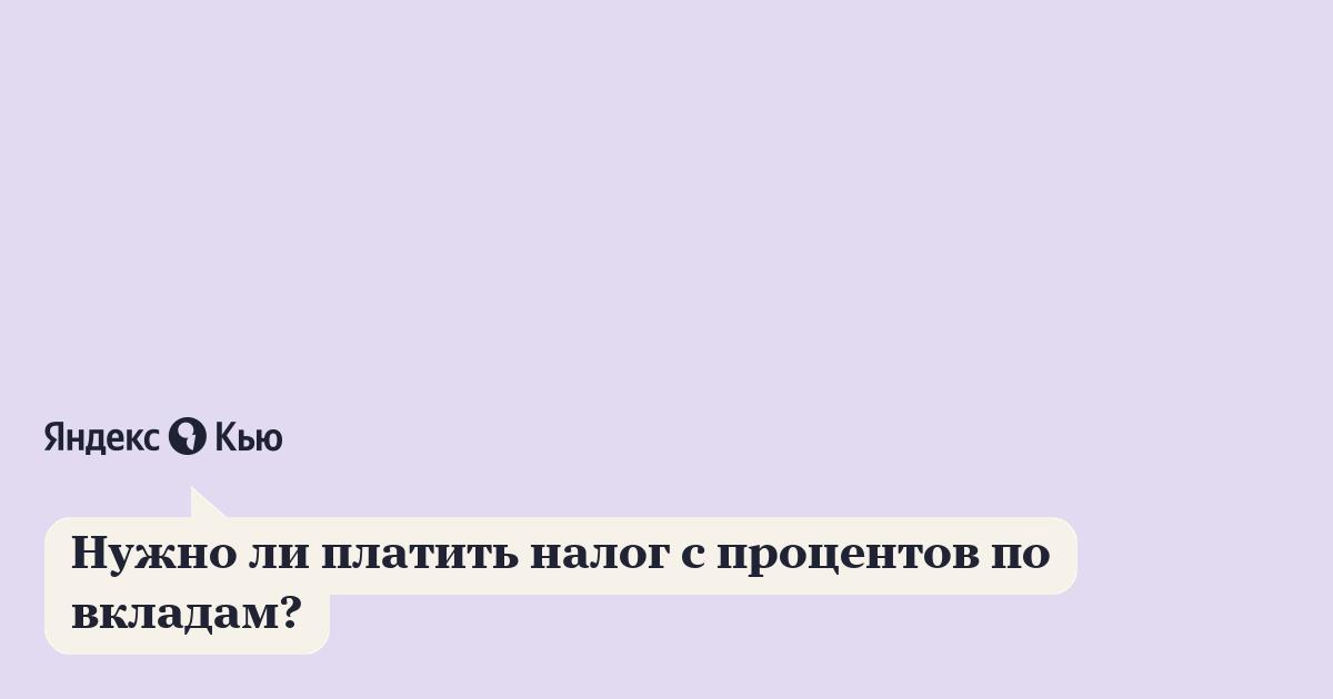 «Нужно ли платить налог с процентов по вкладам?» – Яндекс.Кью