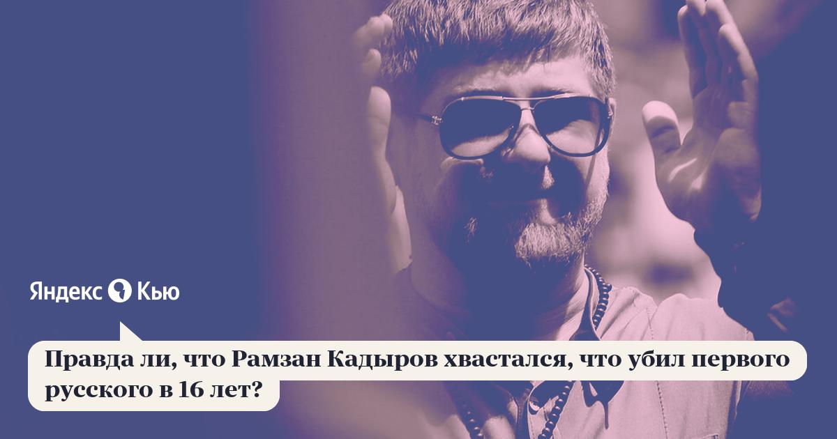 «Правда ли, что Рамзан Кадыров хвастался, что убил первого русского в 16 лет?» – Яндекс.Кью